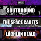 SOUTHBOUND + THE SPACE CADETS + LACHLAN HEALD