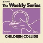 CHILDREN COLLIDE — The Weekly Series