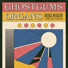 GhostGums + Organs (FINAL TIX)