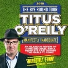 Titus O'Reily Bye Round Tour 2018: Manifestly Inadequate
