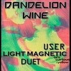 Dandelion Wine, USER, Light Magnetic and Duet